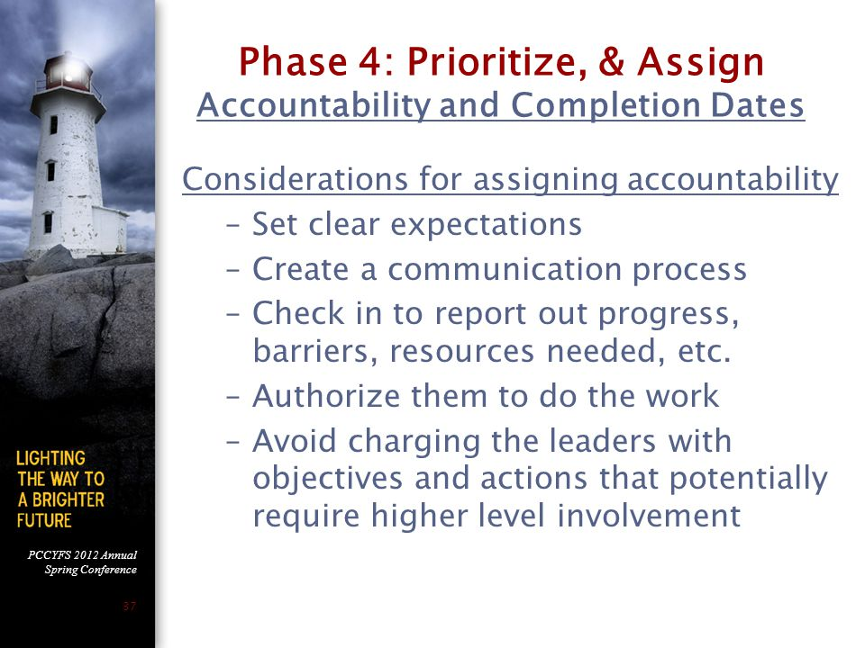 PCCYFS 2012 Annual Spring Conference 37 Phase 4: Prioritize, & Assign Accountability and Completion Dates Considerations for assigning accountability –Set clear expectations –Create a communication process –Check in to report out progress, barriers, resources needed, etc.