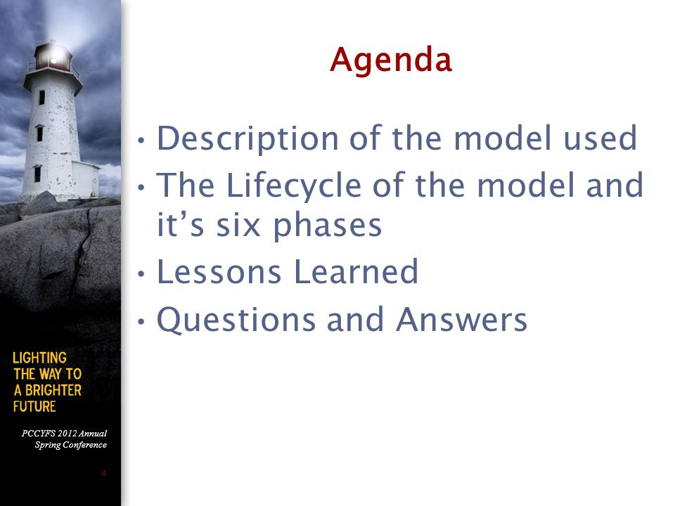 PCCYFS 2012 Annual Spring Conference 4 Agenda Description of the model used The Lifecycle of the model and it's six phases Lessons Learned Questions and Answers