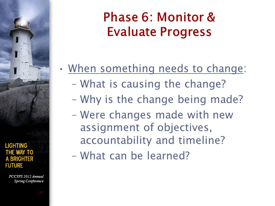 PCCYFS 2012 Annual Spring Conference 47 Phase 6: Monitor & Evaluate Progress When something needs to change: –What is causing the change.