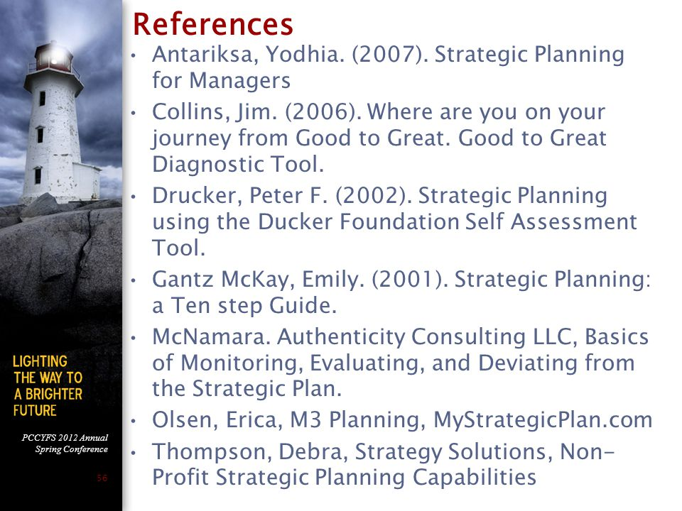 PCCYFS 2012 Annual Spring Conference 56 References Antariksa, Yodhia. (2007). Strategic Planning for Managers Collins, Jim. (2006). Where are you on y