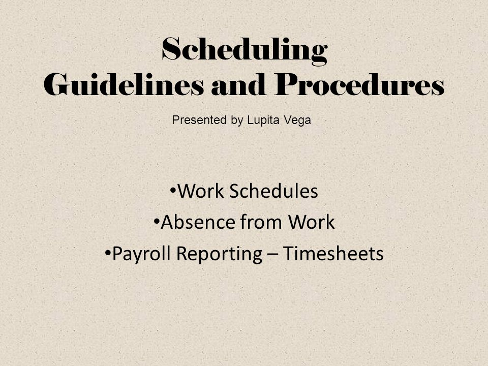 Scheduling Guidelines and Procedures Work Schedules Absence from Work Payroll Reporting – Timesheets Presented by Lupita Vega