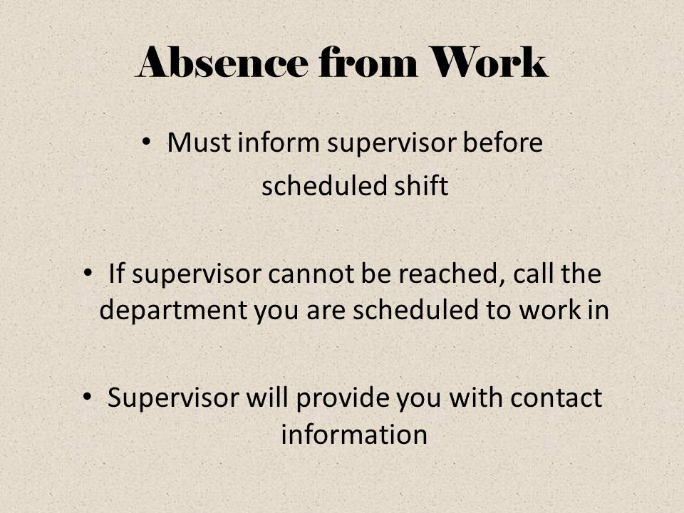Absence from Work Must inform supervisor before scheduled shift If supervisor cannot be reached, call the department you are scheduled to work in Supervisor will provide you with contact information