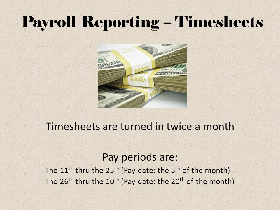 Payroll Reporting – Timesheets Timesheets are turned in twice a month Pay periods are: The 11 th thru the 25 th (Pay date: the 5 th of the month) The