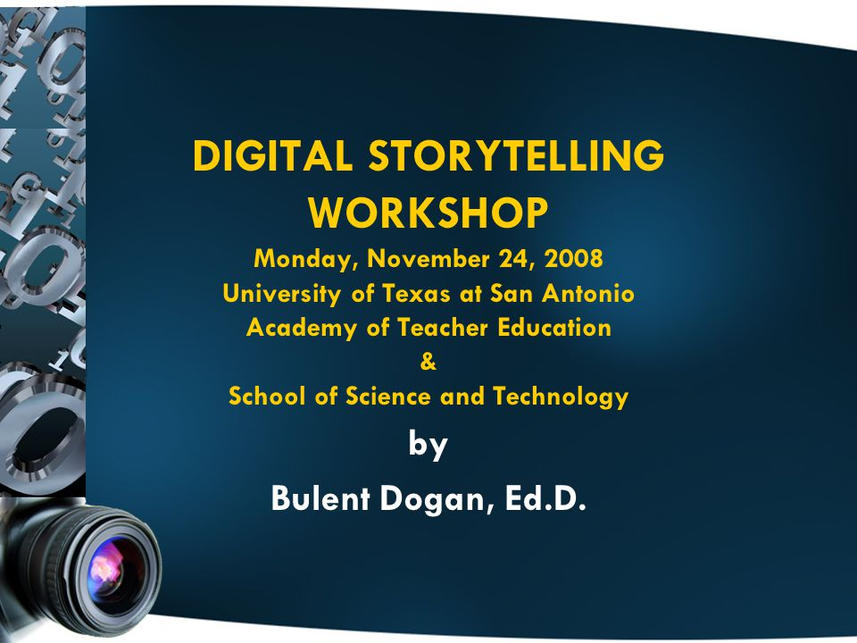 DIGITAL STORYTELLING WORKSHOP Monday, November 24, 2008 University of Texas at San Antonio Academy of Teacher Education & School of Science and Technology by Bulent Dogan, Ed.D.