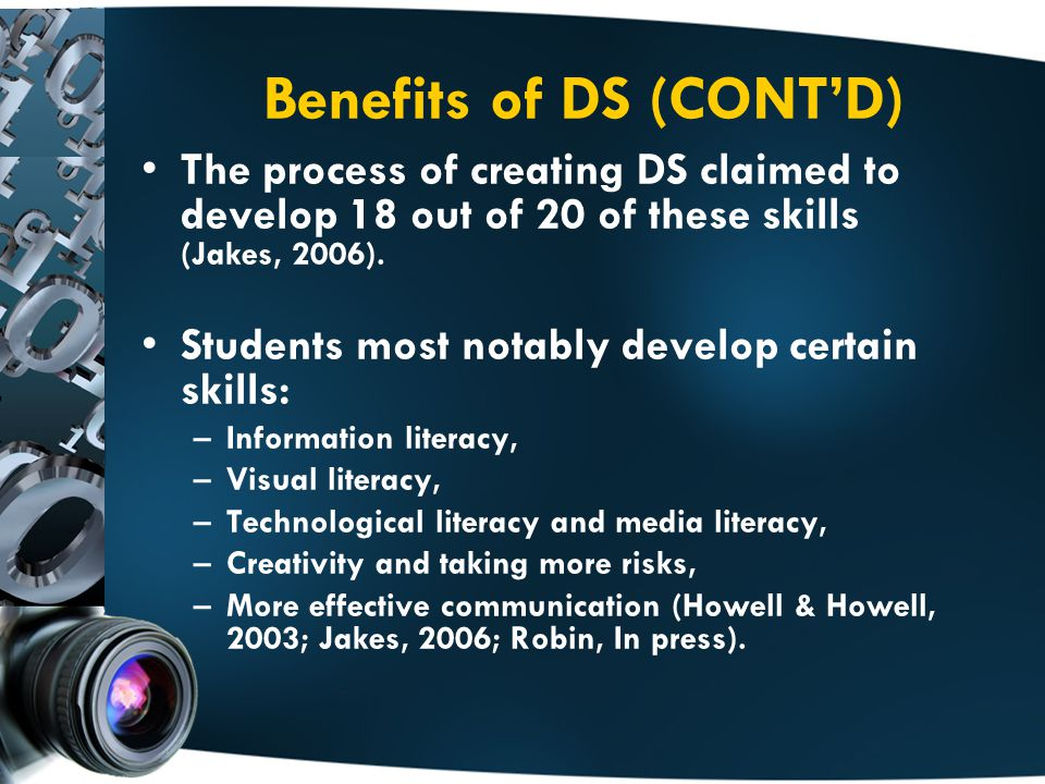Benefits of DS (CONT'D) The process of creating DS claimed to develop 18 out of 20 of these skills (Jakes, 2006).
