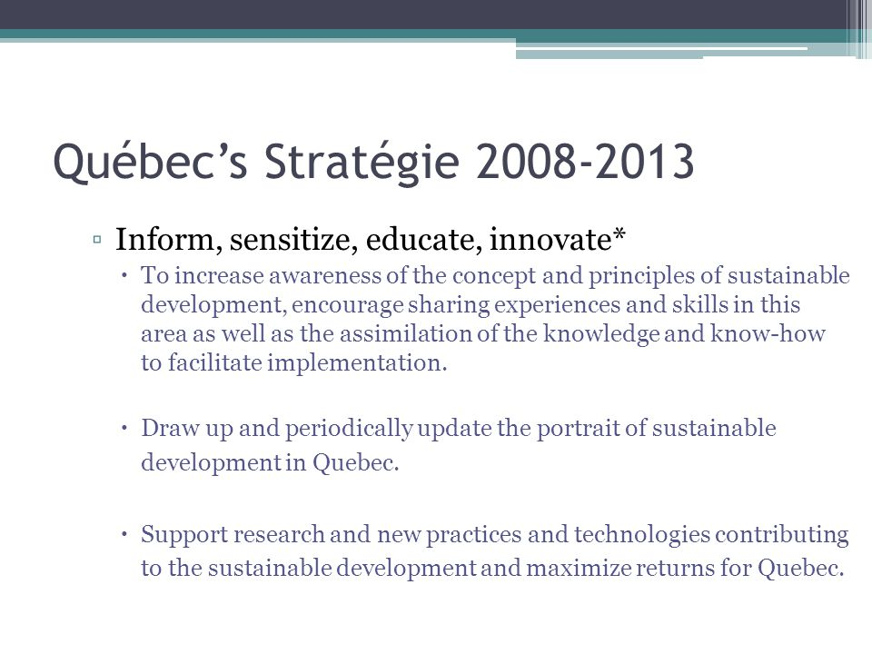 Québec's Stratégie 2008-2013 ▫Inform, sensitize, educate, innovate*  To increase awareness of the concept and principles of sustainable development, encourage sharing experiences and skills in this area as well as the assimilation of the knowledge and know-how to facilitate implementation.