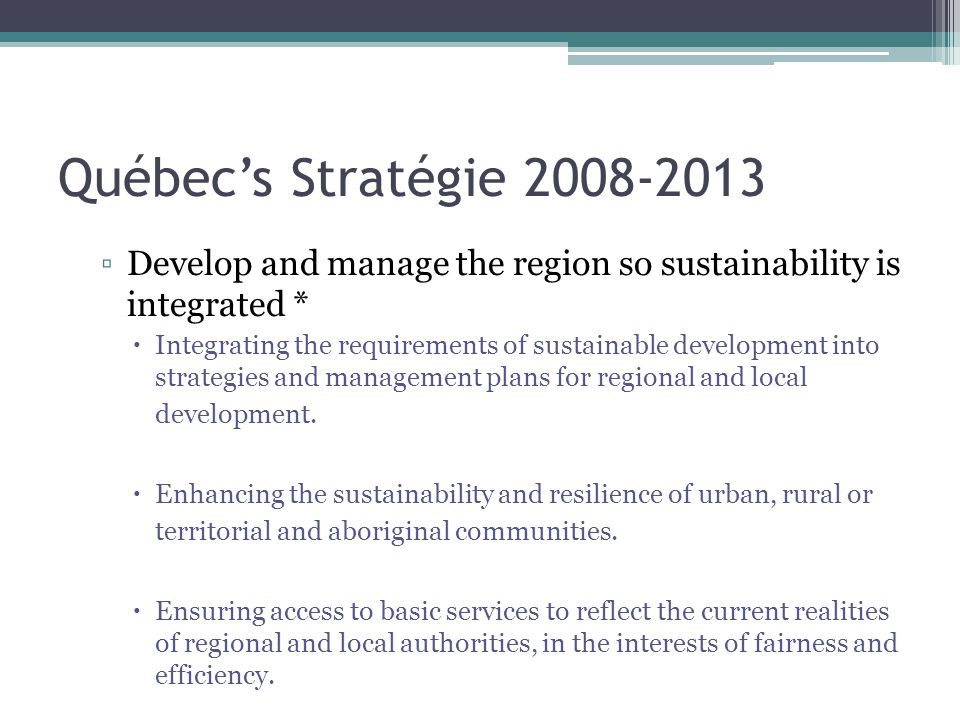 Québec's Stratégie 2008-2013 ▫Develop and manage the region so sustainability is integrated *  Integrating the requirements of sustainable development into strategies and management plans for regional and local development.