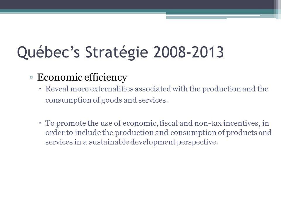 Québec's Stratégie 2008-2013 ▫Economic efficiency  Reveal more externalities associated with the production and the consumption of goods and services.