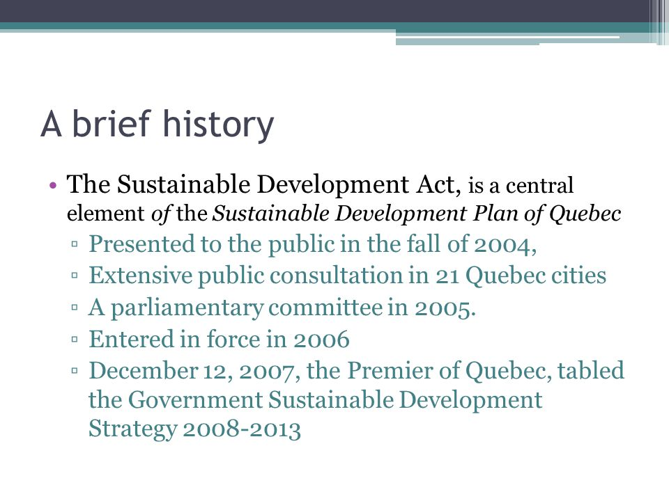 A brief history The Sustainable Development Act, is a central element of the Sustainable Development Plan of Quebec ▫Presented to the public in the fall of 2004, ▫Extensive public consultation in 21 Quebec cities ▫A parliamentary committee in 2005.