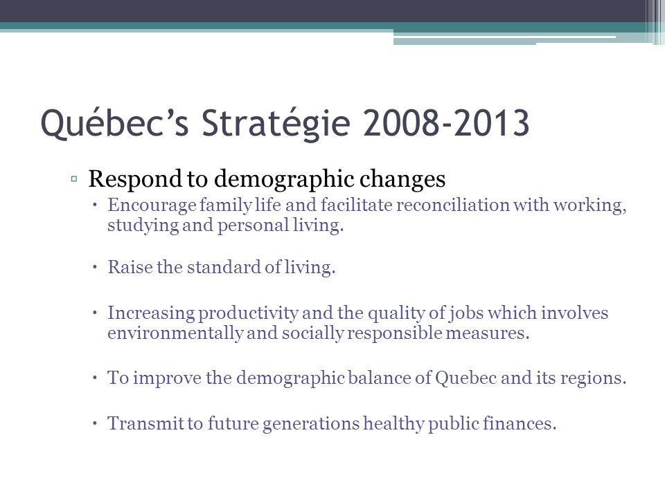 Québec's Stratégie 2008-2013 ▫Respond to demographic changes  Encourage family life and facilitate reconciliation with working, studying and personal living.