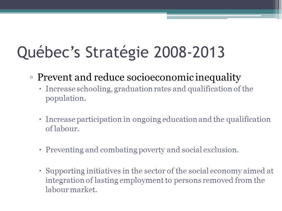 Québec's Stratégie 2008-2013 ▫Prevent and reduce socioeconomic inequality  Increase schooling, graduation rates and qualification of the population.