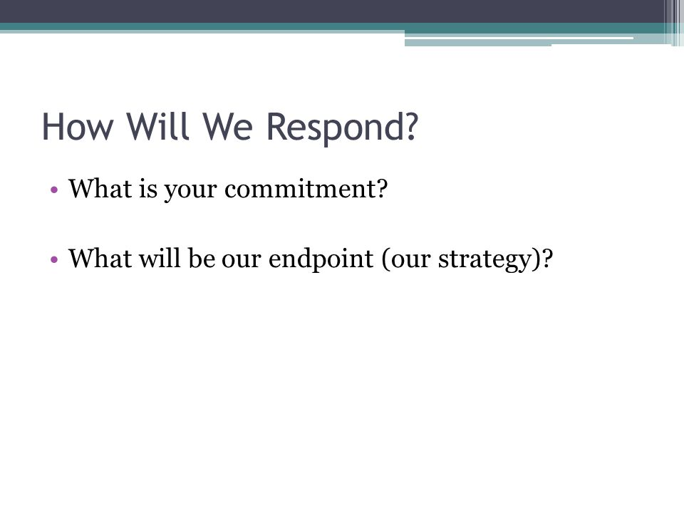 How Will We Respond What is your commitment What will be our endpoint (our strategy)