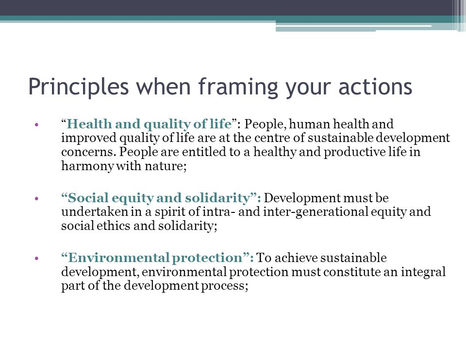 Principles when framing your actions Health and quality of life : People, human health and improved quality of life are at the centre of sustainable development concerns.