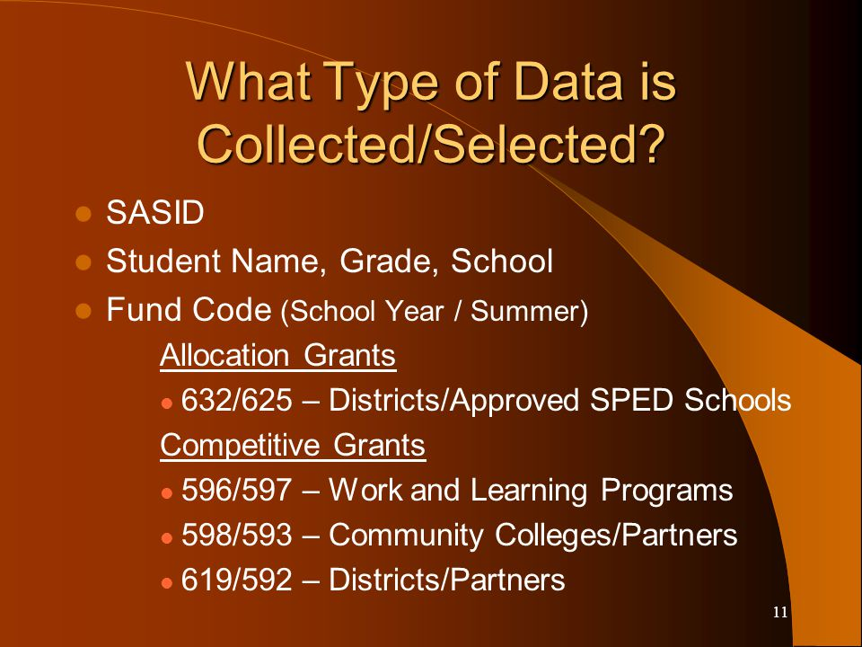 11 What Type of Data is Collected/Selected? SASID Student Name, Grade, School Fund Code (School Year / Summer) Allocation Grants 632/625 – Districts/A