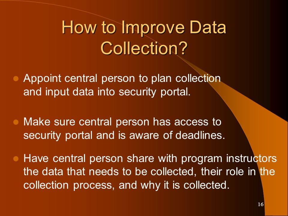 16 How to Improve Data Collection? Appoint central person to plan collection and input data into security portal. Make sure central person has access