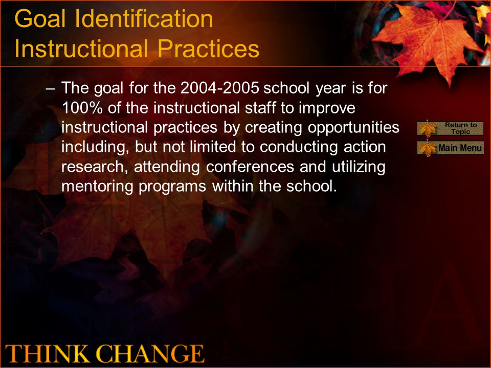 Goal Identification Instructional Practices –The goal for the 2004-2005 school year is for 100% of the instructional staff to improve instructional practices by creating opportunities including, but not limited to conducting action research, attending conferences and utilizing mentoring programs within the school.