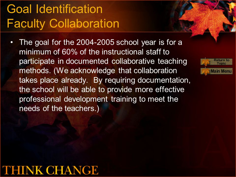 Goal Identification Faculty Collaboration The goal for the 2004-2005 school year is for a minimum of 60% of the instructional staff to participate in documented collaborative teaching methods.