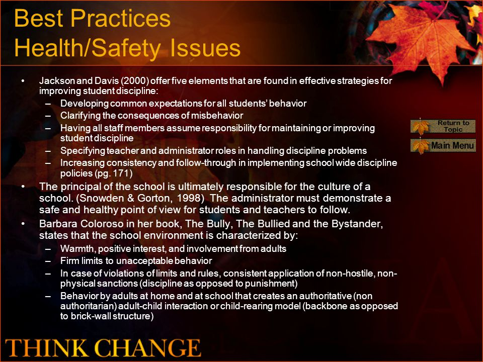 Best Practices Health/Safety Issues Jackson and Davis (2000) offer five elements that are found in effective strategies for improving student discipline: –Developing common expectations for all students' behavior –Clarifying the consequences of misbehavior –Having all staff members assume responsibility for maintaining or improving student discipline –Specifying teacher and administrator roles in handling discipline problems –Increasing consistency and follow-through in implementing school wide discipline policies (pg.