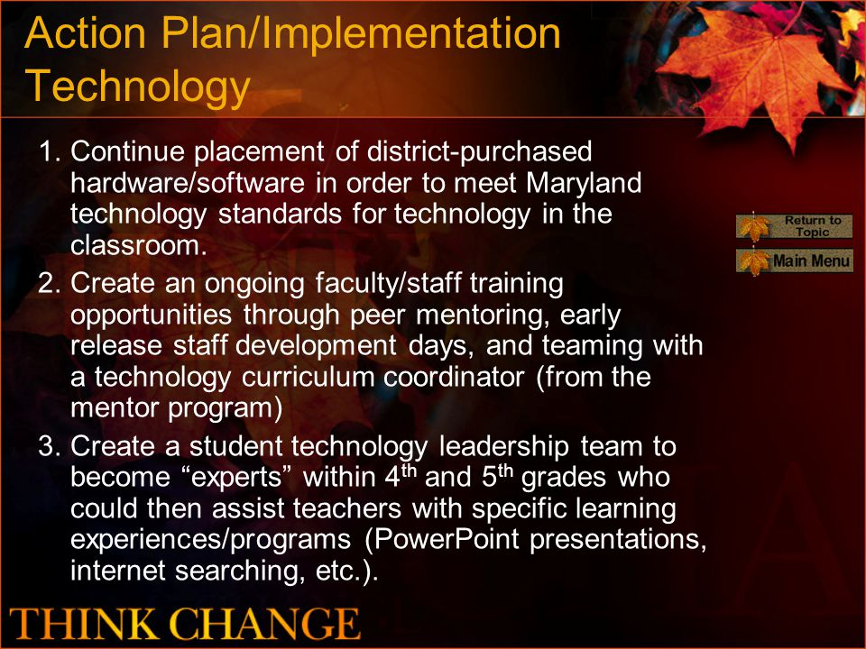 Action Plan/Implementation Technology 1.Continue placement of district-purchased hardware/software in order to meet Maryland technology standards for technology in the classroom.