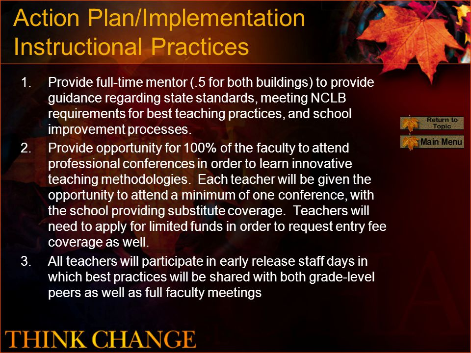 Action Plan/Implementation Instructional Practices 1.Provide full-time mentor (.5 for both buildings) to provide guidance regarding state standards, meeting NCLB requirements for best teaching practices, and school improvement processes.