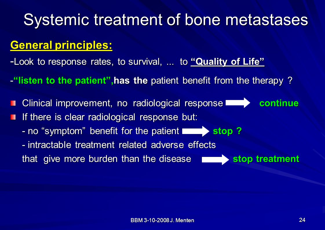 "BBM 3-10-2008 J. Menten 24 Systemic treatment of bone metastases General principles: - Look to response rates, to survival,... to ""Quality of Life"" -"""