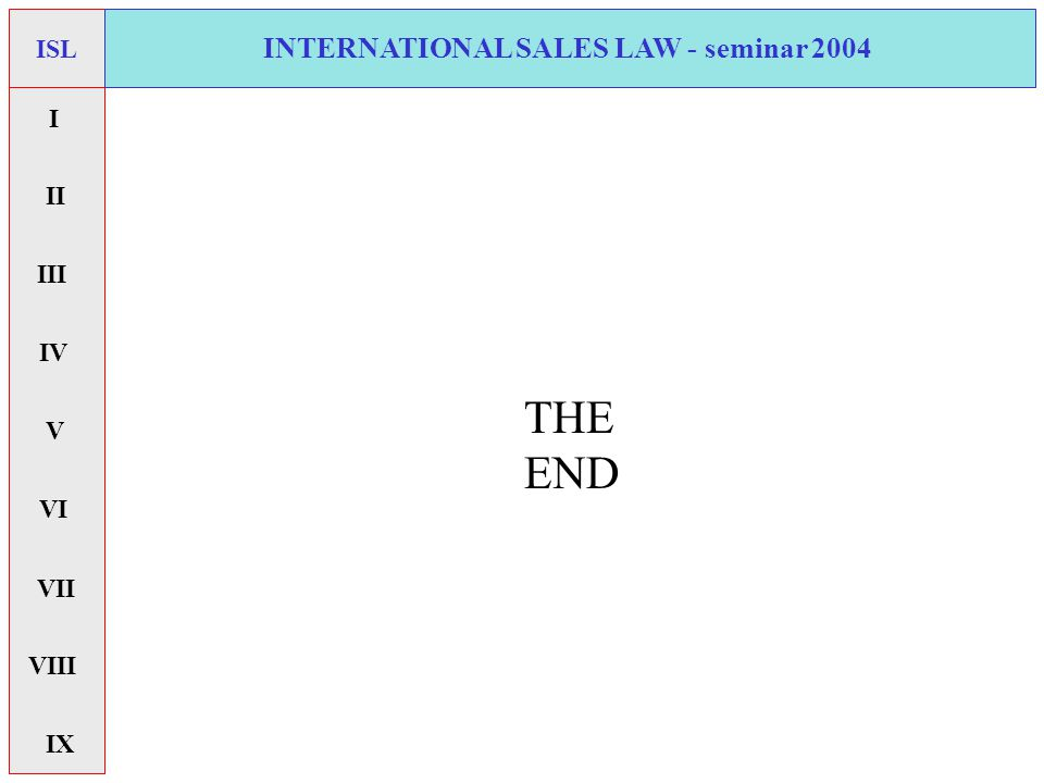 INTERNATIONAL SALES LAW - seminar 2004 THE END ISL I II V VI VII IX IV VIII III