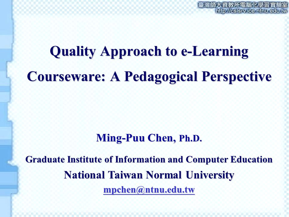 Quality Approach to e-Learning Courseware: A Pedagogical Perspective Ming-Puu Chen, Ph.D.