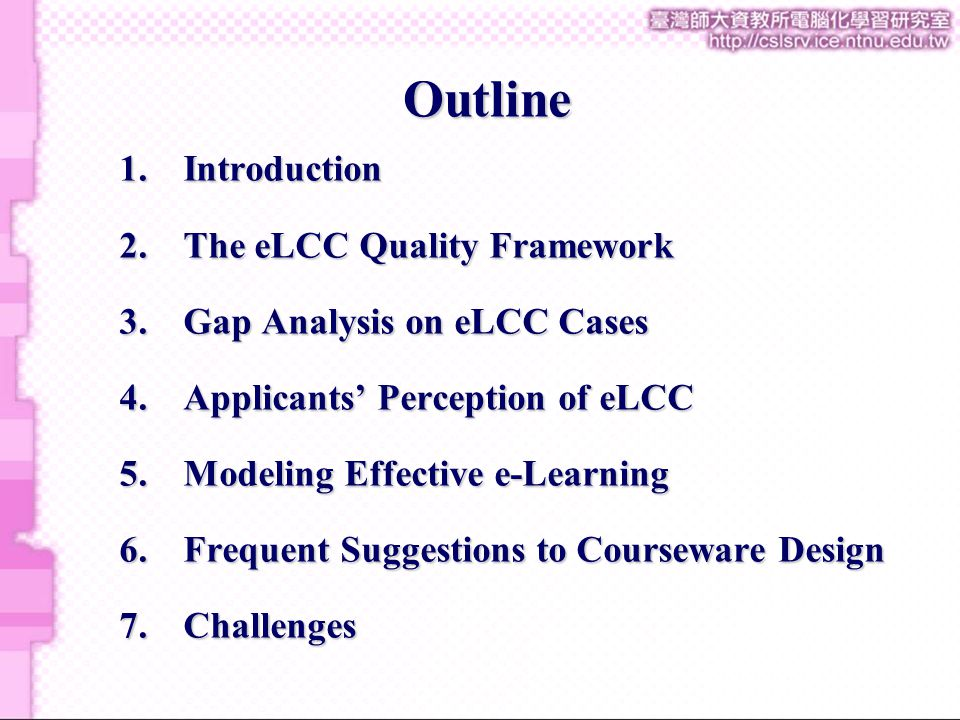 1.Introduction 2.The eLCC Quality Framework 3.Gap Analysis on eLCC Cases 4.Applicants' Perception of eLCC 5.Modeling Effective e-Learning 6.Frequent Suggestions to Courseware Design 7.Challenges Outline