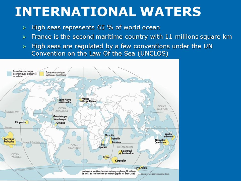 INTERNATIONAL WATERS  High seas represents 65 % of world ocean  France is the second maritime country with 11 millions square km  High seas are reg