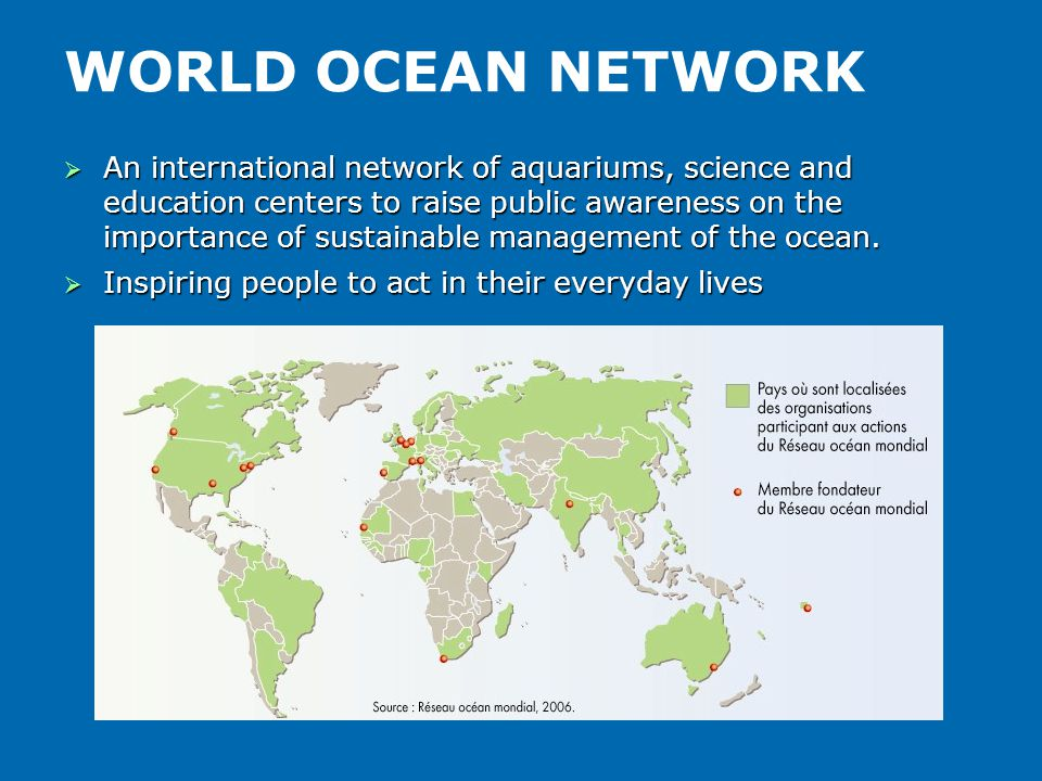 WORLD OCEAN NETWORK  An international network of aquariums, science and education centers to raise public awareness on the importance of sustainable