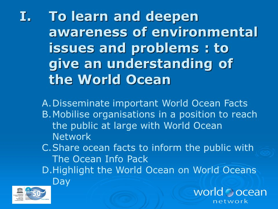 I.To learn and deepen awareness of environmental issues and problems : to give an understanding of the World Ocean A.Disseminate important World Ocean