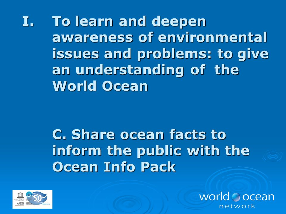 I.To learn and deepen awareness of environmental issues and problems: to give an understanding of the World Ocean C. Share ocean facts to inform the p