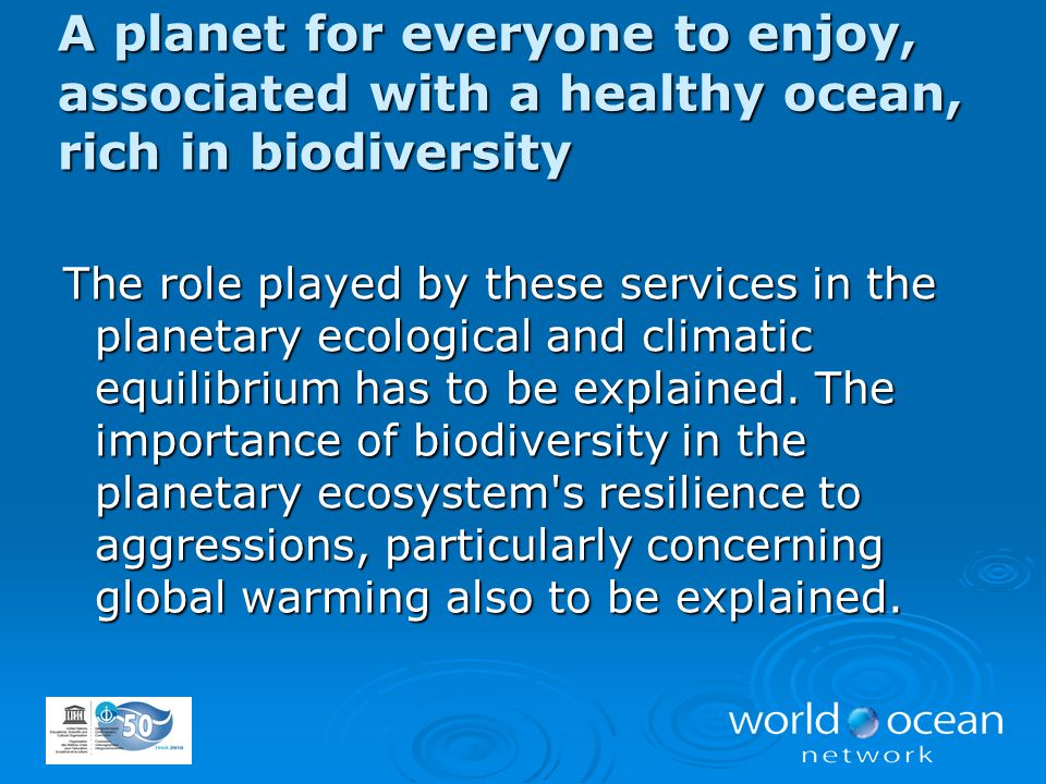 A planet for everyone to enjoy, associated with a healthy ocean, rich in biodiversity The role played by these services in the planetary ecological an