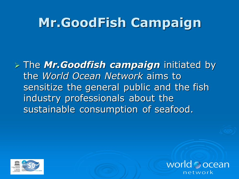  The Mr.Goodfish campaign initiated by the World Ocean Network aims to sensitize the general public and the fish industry professionals about the sus