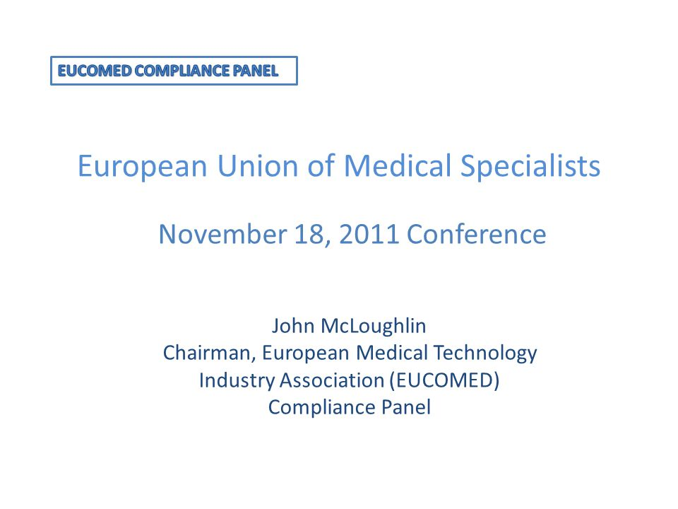 European Union of Medical Specialists November 18, 2011 Conference John McLoughlin Chairman, European Medical Technology Industry Association (EUCOMED) Compliance Panel