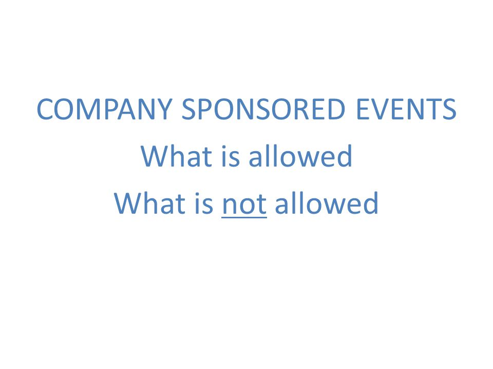 COMPANY SPONSORED EVENTS What is allowed What is not allowed
