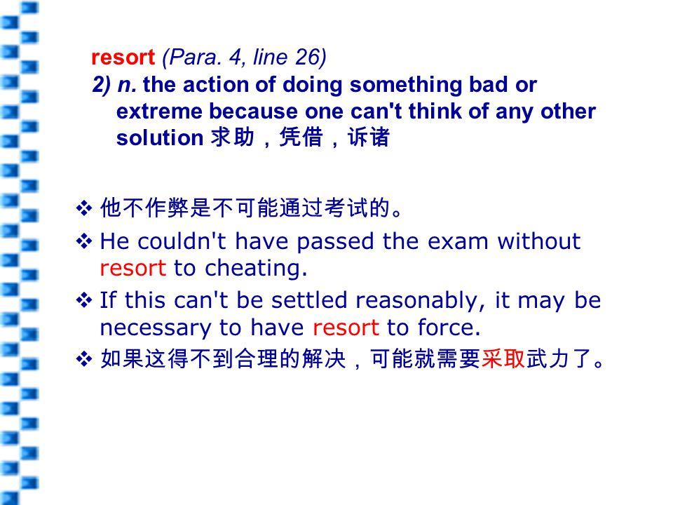  他不作弊是不可能通过考试的。  He couldn t have passed the exam without resort to cheating.