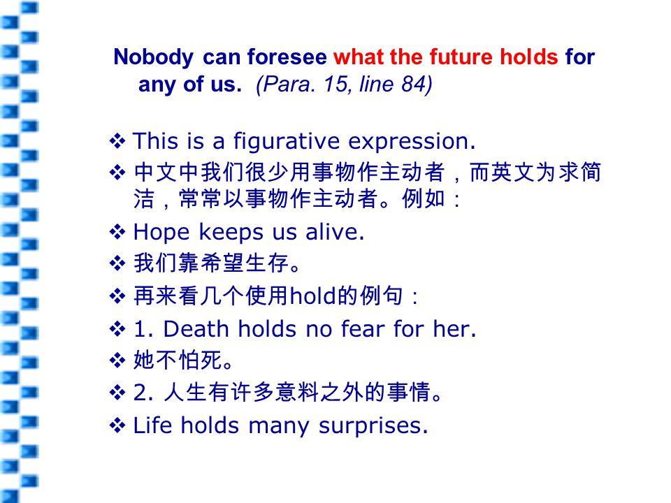  This is a figurative expression.  中文中我们很少用事物作主动者,而英文为求简 洁,常常以事物作主动者。例如:  Hope keeps us alive.