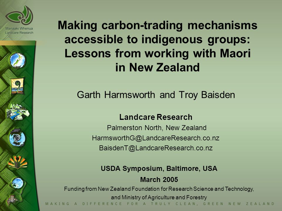 Making carbon-trading mechanisms accessible to indigenous groups: Lessons from working with Maori in New Zealand Garth Harmsworth and Troy Baisden Landcare Research Palmerston North, New Zealand HarmsworthG@LandcareResearch.co.nz BaisdenT@LandcareResearch.co.nz USDA Symposium, Baltimore, USA March 2005 Funding from New Zealand Foundation for Research Science and Technology, and Ministry of Agriculture and Forestry