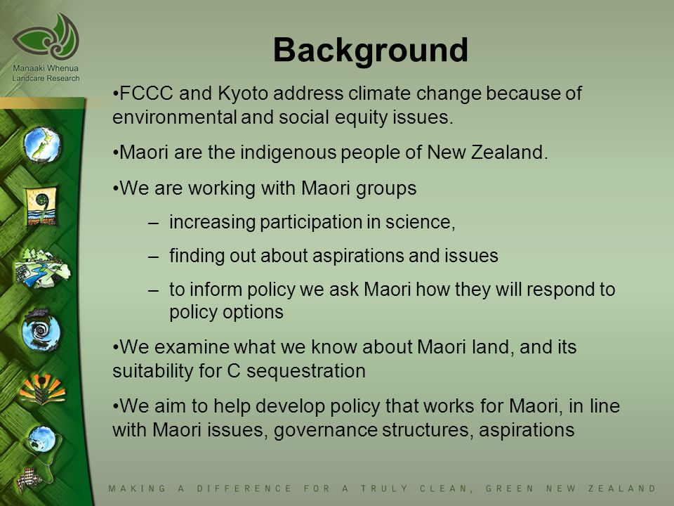 Background FCCC and Kyoto address climate change because of environmental and social equity issues. Maori are the indigenous people of New Zealand. We