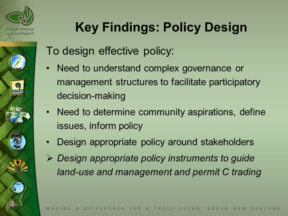 Key Findings: Policy Design To design effective policy: Need to understand complex governance or management structures to facilitate participatory decision-making Need to determine community aspirations, define issues, inform policy Design appropriate policy around stakeholders  Design appropriate policy instruments to guide land-use and management and permit C trading