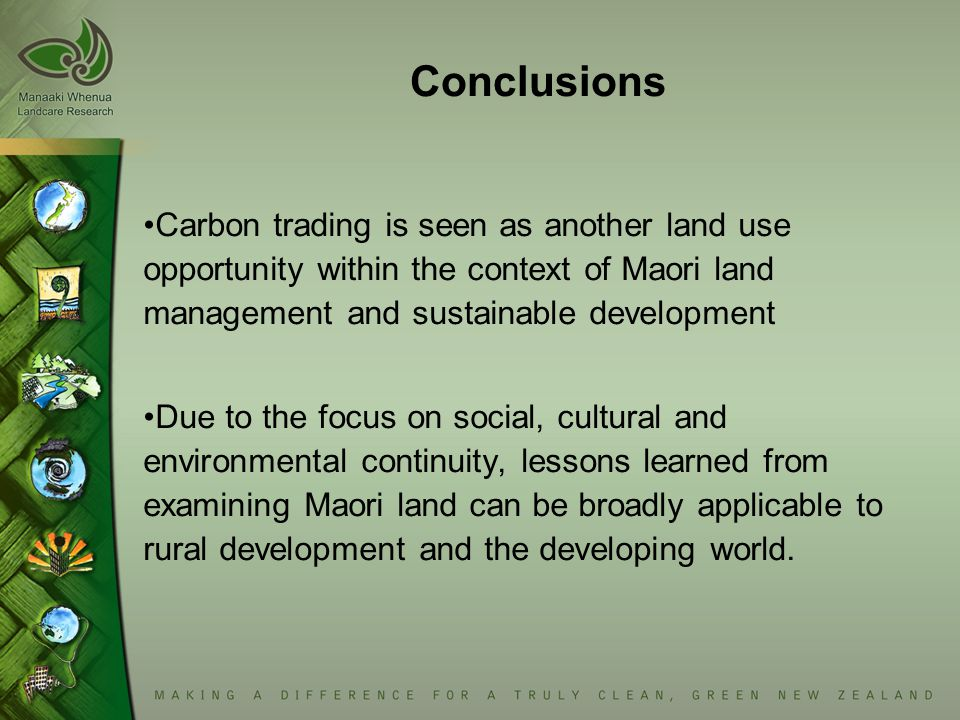 Conclusions Carbon trading is seen as another land use opportunity within the context of Maori land management and sustainable development Due to the focus on social, cultural and environmental continuity, lessons learned from examining Maori land can be broadly applicable to rural development and the developing world.