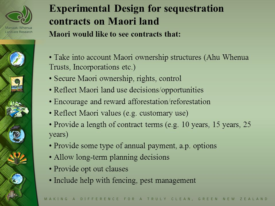 Experimental Design for sequestration contracts on Maori land Maori would like to see contracts that: Take into account Maori ownership structures (Ah