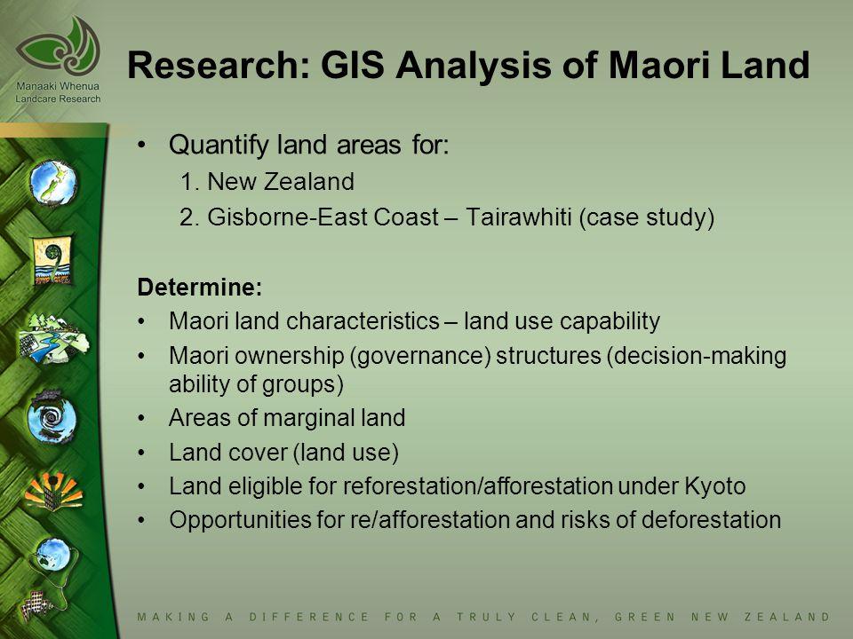 Research: GIS Analysis of Maori Land Quantify land areas for: 1. New Zealand 2. Gisborne-East Coast – Tairawhiti (case study) Determine: Maori land ch