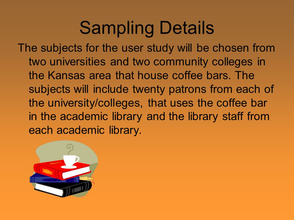 Sampling Details The subjects for the user study will be chosen from two universities and two community colleges in the Kansas area that house coffee bars.
