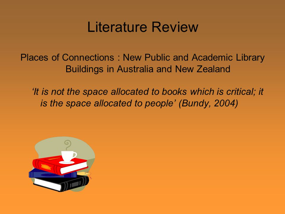 Literature Review Places of Connections : New Public and Academic Library Buildings in Australia and New Zealand 'It is not the space allocated to books which is critical; it is the space allocated to people' (Bundy, 2004)