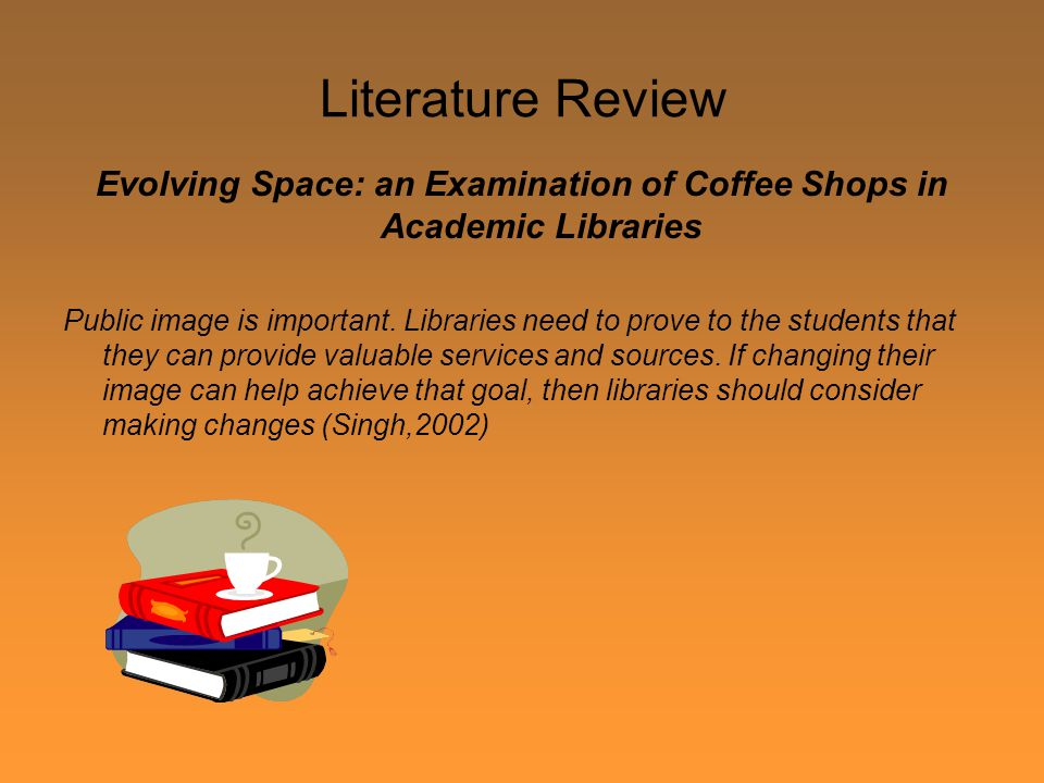 Literature Review Evolving Space: an Examination of Coffee Shops in Academic Libraries Public image is important.