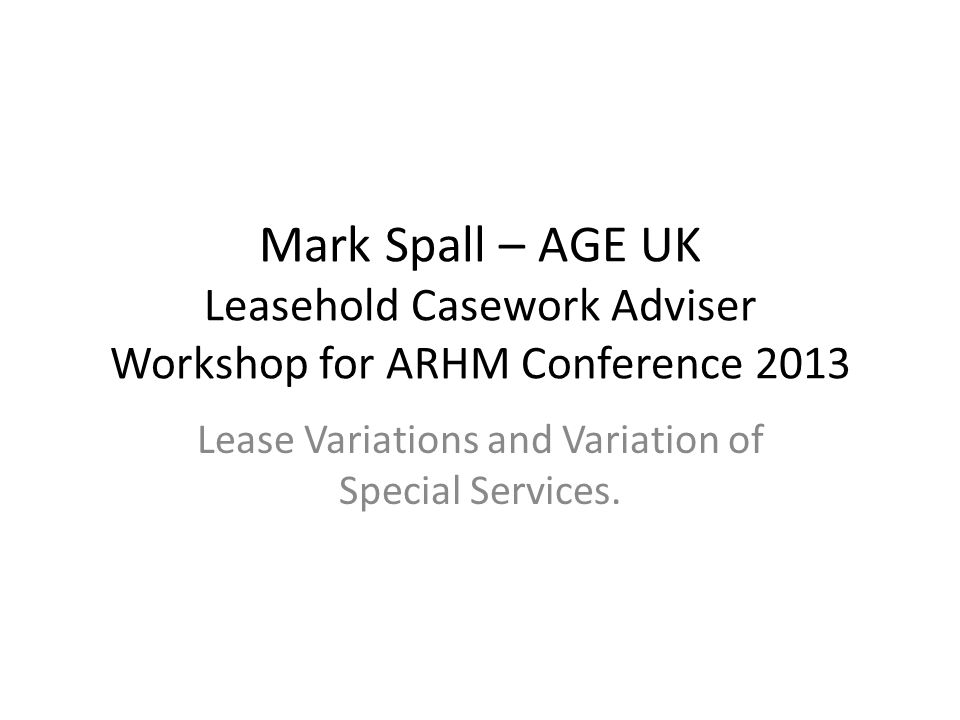 Mark Spall – AGE UK Leasehold Casework Adviser Workshop for ARHM Conference 2013 Lease Variations and Variation of Special Services.