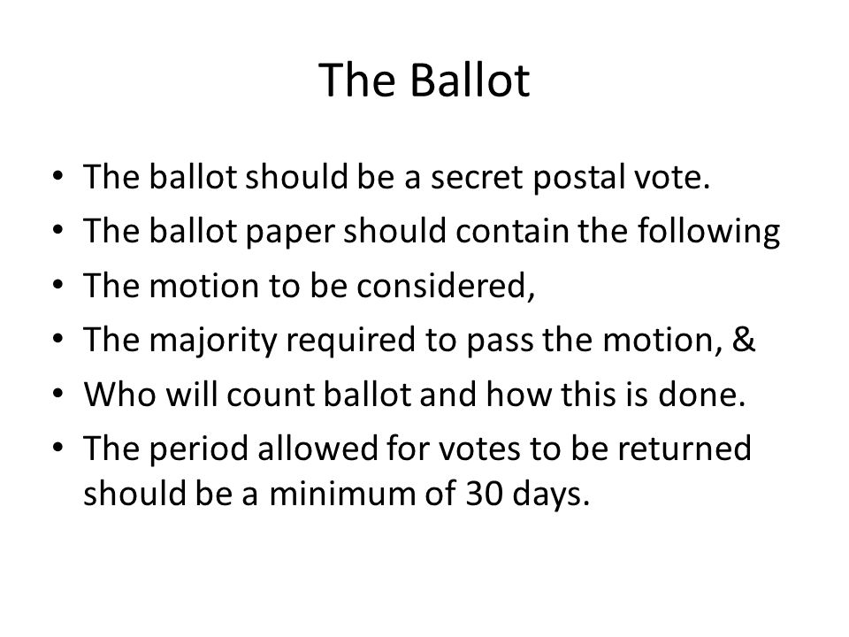 The Ballot The ballot should be a secret postal vote. The ballot paper should contain the following The motion to be considered, The majority required