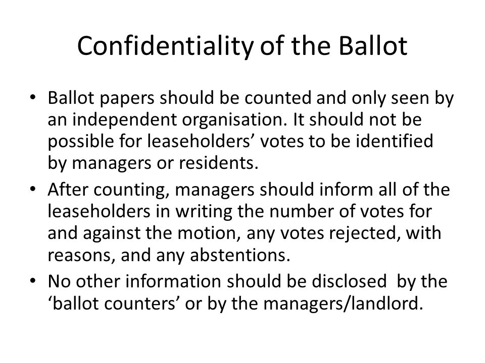 Confidentiality of the Ballot Ballot papers should be counted and only seen by an independent organisation. It should not be possible for leaseholders